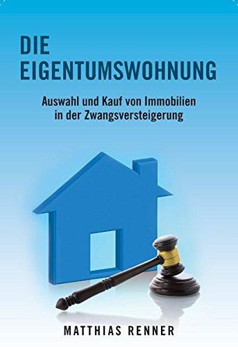 Die Eigentumswohnung: Auswahl und Kauf von Immobilien in der Zwangsversteigerung