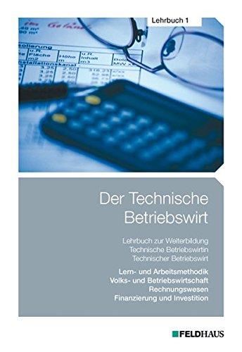 Der Technische Betriebswirt / Der Technische Betriebswirt - Lehrbuch 1: Lern- und Arbeitsmethodik, Volks- und Betriebswirtschaftslehre, Rechnungswesen, Finanzierung und Investition