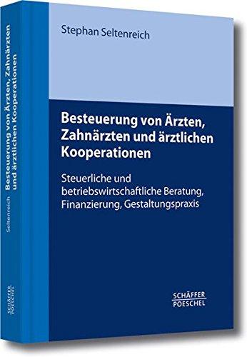 Besteuerung von Ärzten, Zahnärzten und ärztlichen Kooperationen: Steuerliche und betriebswirtschaftliche Beratung, Finanzierung, Gestaltungspraxis