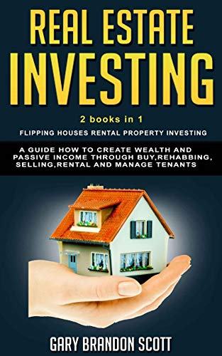 Real Estate Investing: This Book Contains  Flipping Houses + Rental Property Investing. A Guide How to Create Wealth and Passive Income through Buy, Rehabbing, Selling, Rental and Manage Tenants